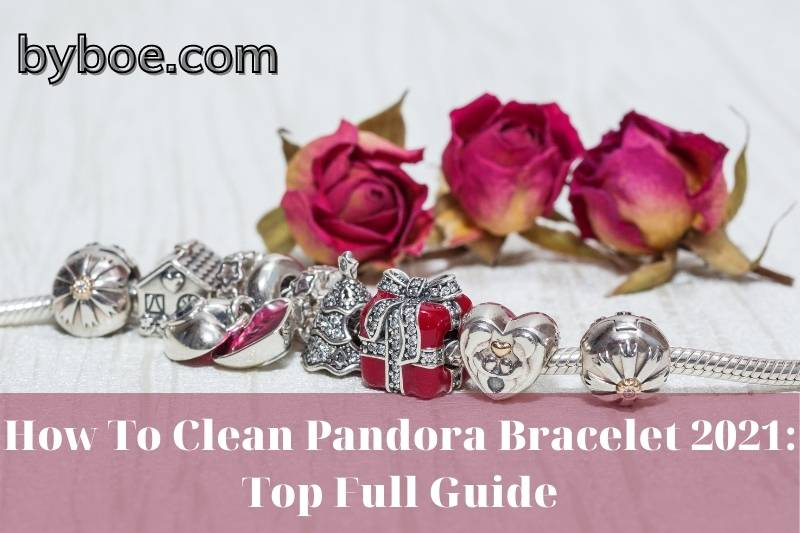 How To Clean Pandora Bracelet 2021: Top Full Guide
