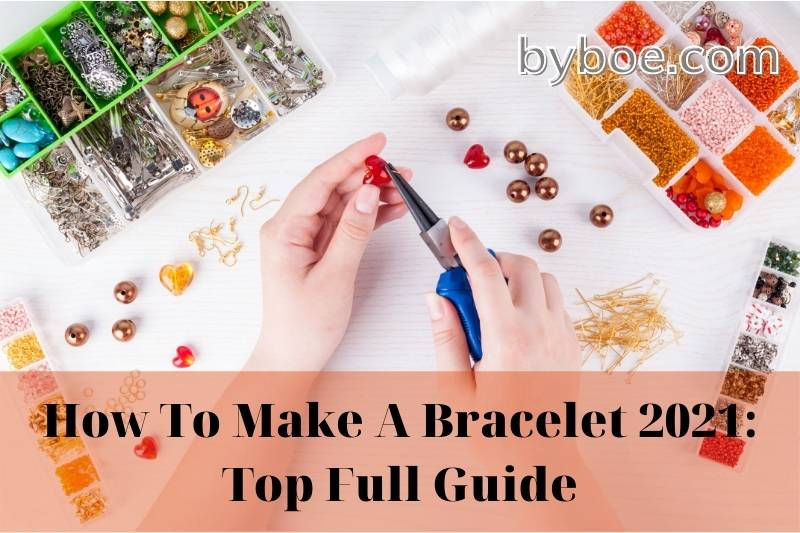 How To Make A Bracelet 2021: Top Full Guide