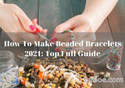How To Make Beaded Bracelets 2021 Top Full Guide