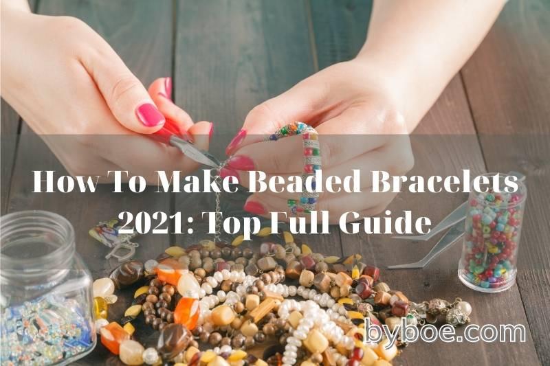 How To Make Beaded Bracelets 2021: Top Full Guide