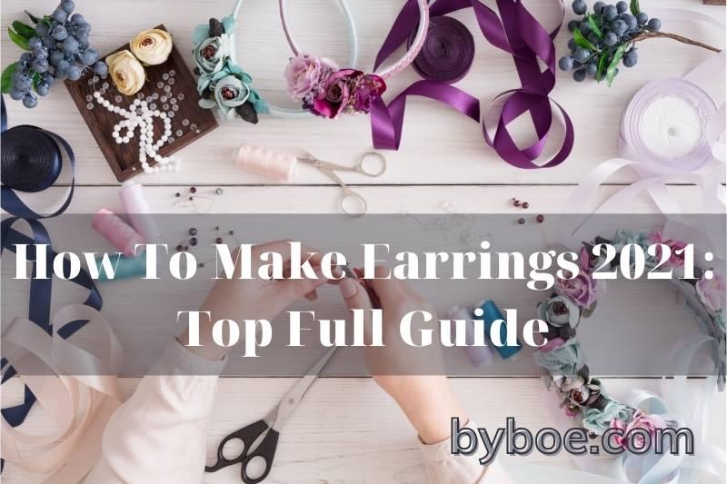 How To Make Earrings 2021: Top Full Guide