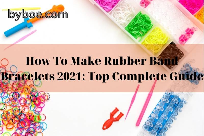 How To Make Rubber Band Bracelets 2021: Top Complete Guide