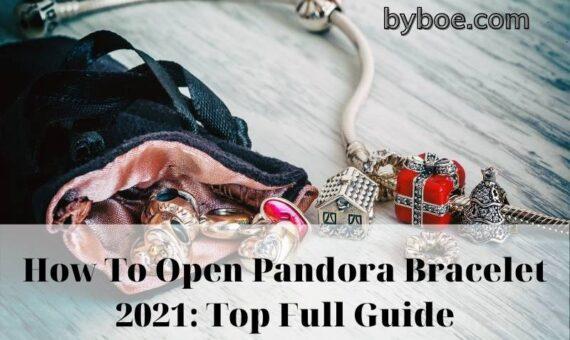 How To Open Pandora Bracelet 2021: Top Full Guide