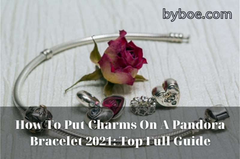How To Put Charms On A Pandora Bracelet 2021: Top Full Guide