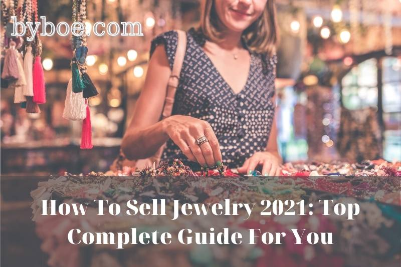 How To Sell Jewelry 2021: Top Complete Guide For You
