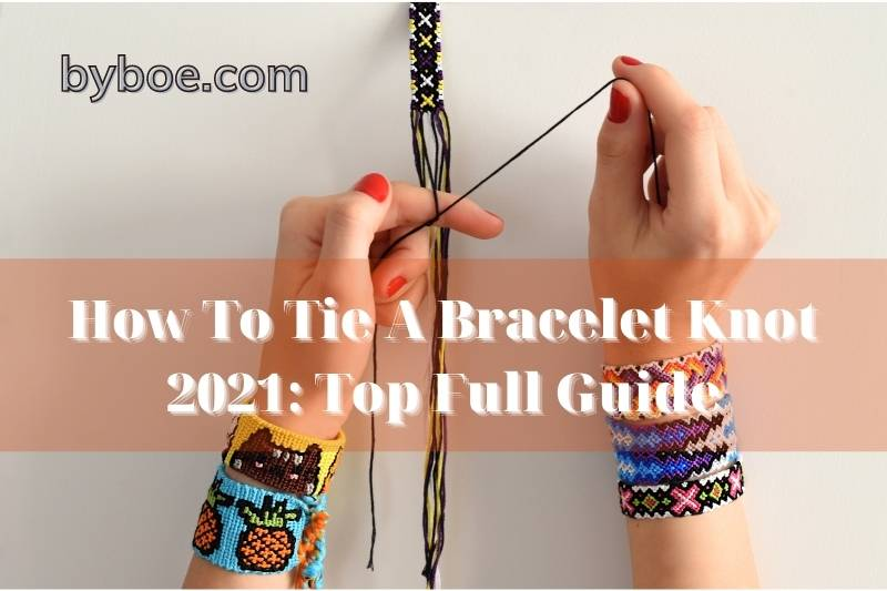 How To Tie A Bracelet Knot 2021: Top Full Guide